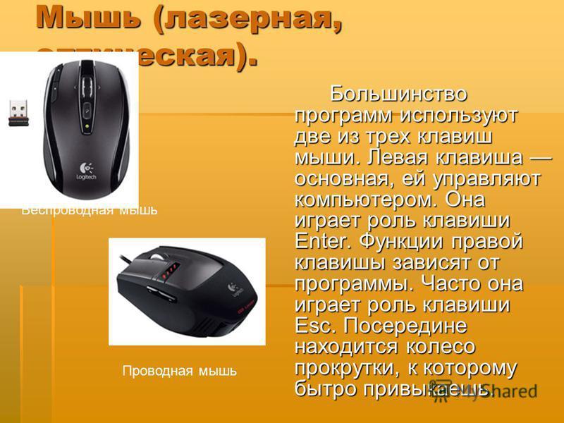 Мышь (лазерная, оптическая). Большинство программ используют две из трех клавиш мыши. Левая клавиша основная, ей управляют компьютером. Она играет роль клавиши Enter. Функции правой клавиши зависят от программы. Часто она играет роль клавиши Esc. Пос