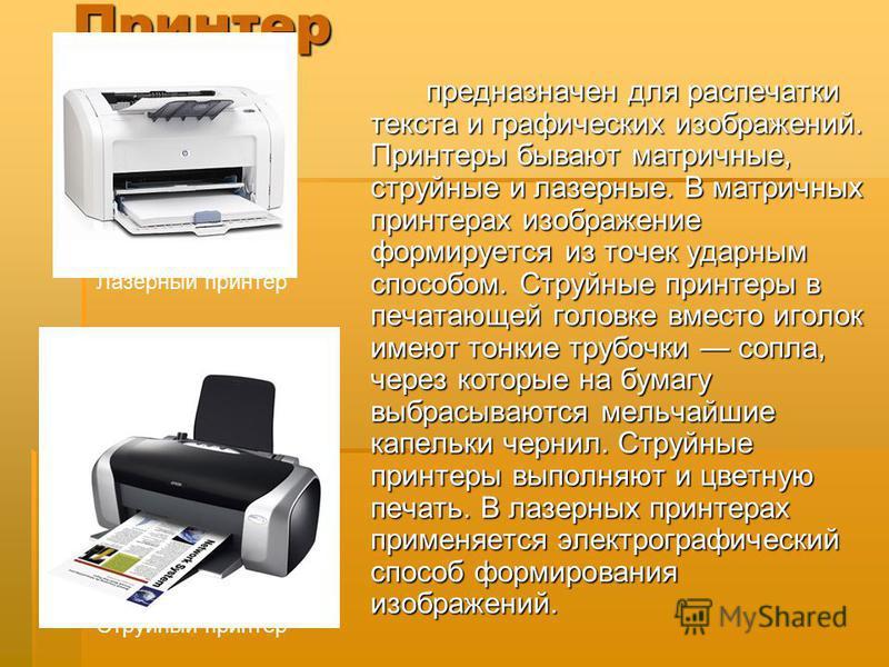 Принтер Принтер предназначен для распечатки текста и графических изображений. Принтеры бывают матричные, струйные и лазерные. В матричных принтерах изображение формируется из точек ударным способом. Струйные принтеры в печатающей головке вместо иголо