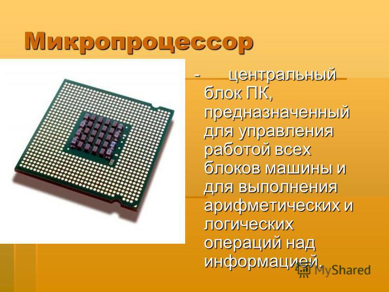 Микропроцессор - центральный блок ПК, предназначенный для управления работой всех блоков машины и для выполнения арифметических и логических операций над информацией. - центральный блок ПК, предназначенный для управления работой всех блоков машины и