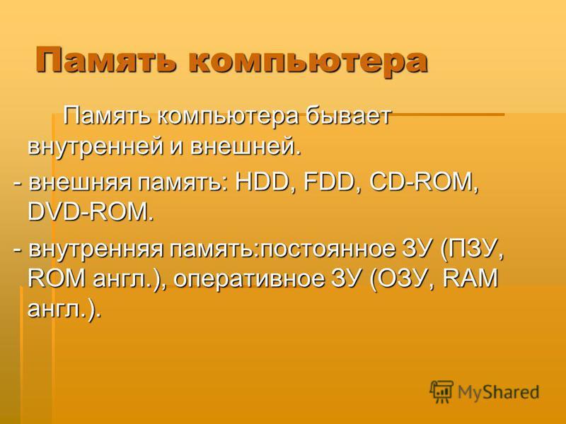Память компьютера Память компьютера бывает внутренней и внешней. - внешняя память: HDD, FDD, CD-ROM, DVD-ROM. - внешняя память: HDD, FDD, CD-ROM, DVD-ROM. - внутренняя память:постоянное ЗУ (ПЗУ, ROM англ.), оперативное ЗУ (ОЗУ, RAM англ.). - внутренн