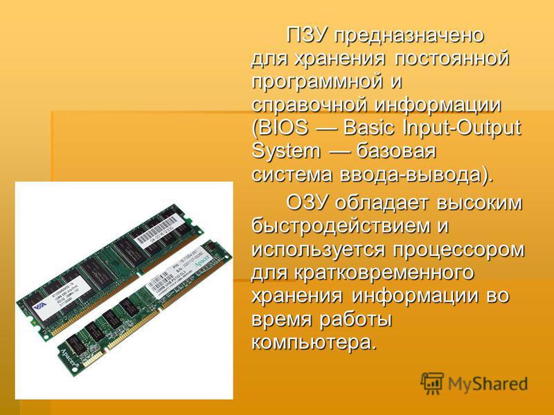 ПЗУ предназначено для хранения постоянной программной и справочной информации (BIOS Basic Input-Output System базовая система ввода-вывода). ПЗУ предназначено для хранения постоянной программной и справочной информации (BIOS Basic Input-Output System