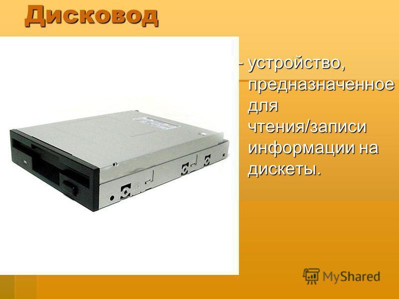 Дисковод – устройство, предназначенное для чтения/записи информации на дискеты.
