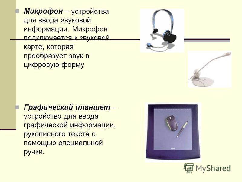 Микрофон – устройства для ввода звуковой информации. Микрофон подключается к звуковой карте, которая преобразует звук в цифровую форму Графический планшет – устройство для ввода графической информации, рукописного текста с помощью специальной ручки.