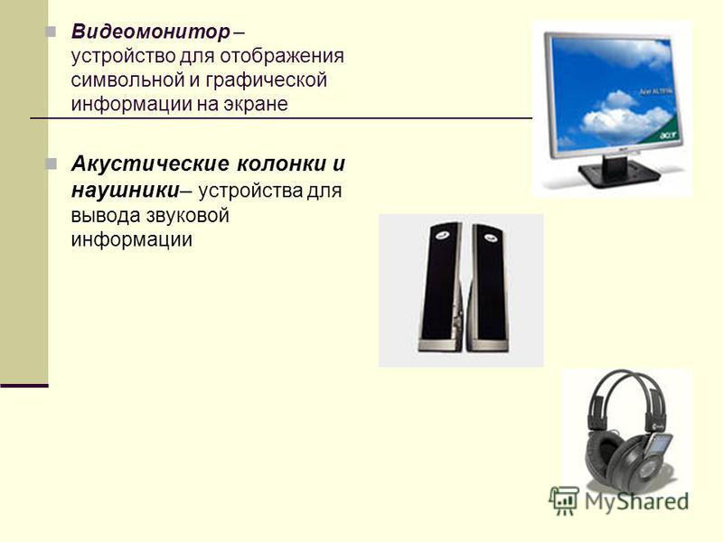 Видеомонитор – устройство для отображения символьной и графической информации на экране Акустические колонки и наушники– устройства для вывода звуковой информации