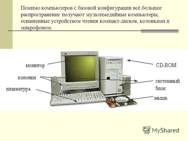 Помимо компьютеров с базовой конфигурации всё большее распространение получают мультимедийные компьютеры, оснащенные устройством чтения компакт-дисков, колонками и микрофоном.