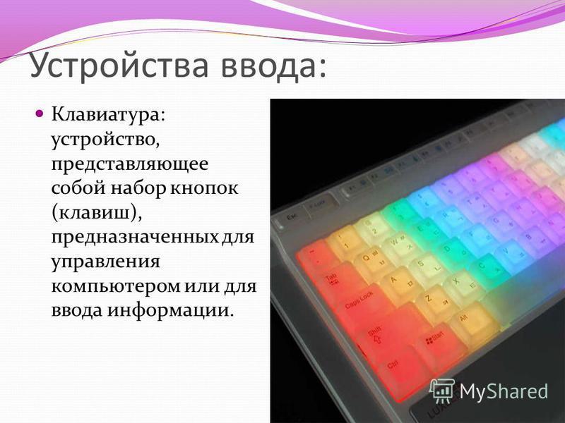Устройства ввода: Клавиатура: устройство, представляющее собой набор кнопок (клавиш), предназначенных для управления компьютером или для ввода информации.