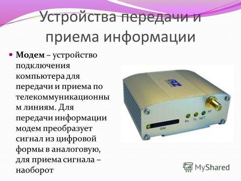 Устройства передачи и приема информации Модем – устройство подключения компьютера для передачи и приема по телекоммуникационным линиям. Для передачи информации модем преобразует сигнал из цифровой формы в аналоговую, для приема сигнала – наоборот