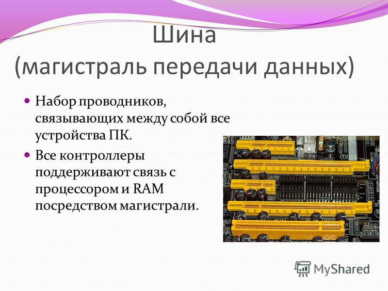 Шина (магистраль передачи данных) Набор проводников, связывающих между собой все устройства ПК. Все контроллеры поддерживают связь с процессором и RAM посредством магистрали.