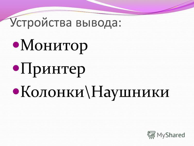 Устройства вывода: Монитор Принтер Колонки\Наушники
