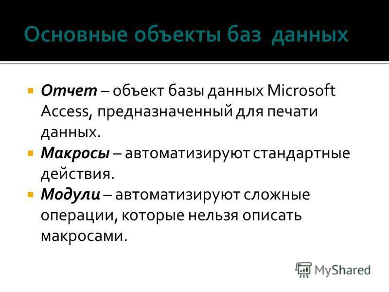 Отчет – объект базы данных Microsoft Access, предназначенный для печати данных. Макросы – автоматизируют стандартные действия. Модули – автоматизируют сложные операции, которые нельзя описать макросами.
