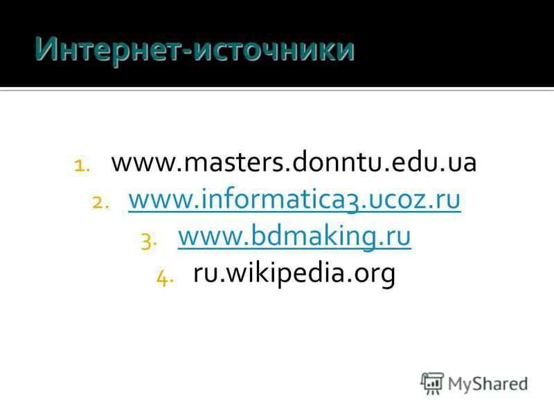 1. www.masters.donntu.edu.ua 2. www.informatica3.ucoz.ru www.informatica3.ucoz.ru 3. www.bdmaking.ru www.bdmaking.ru 4. ru.wikipedia.org