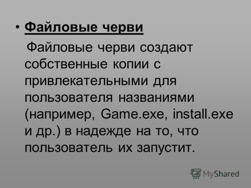Файловые черви Файловые черви создают собственные копии с привлекательными для пользователя названиями (например, Game.exe, install.exe и др.) в надежде на то, что пользователь их запустит.