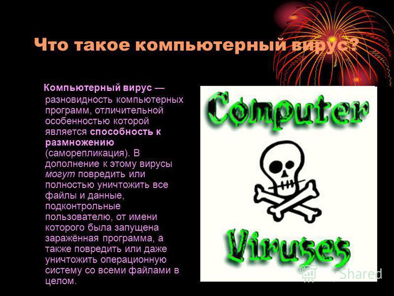 Что такое компьютерный вирус? Компьютерный вирус разновидность компьютерных программ, отличительной особенностью которой является способность к размножению (саморепликация). В дополнение к этому вирусы могут повредить или полностью уничтожить все фай