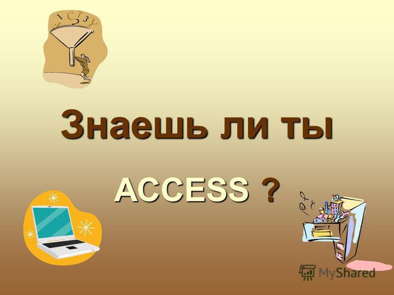 Знаешь ли ты ACCESS ?