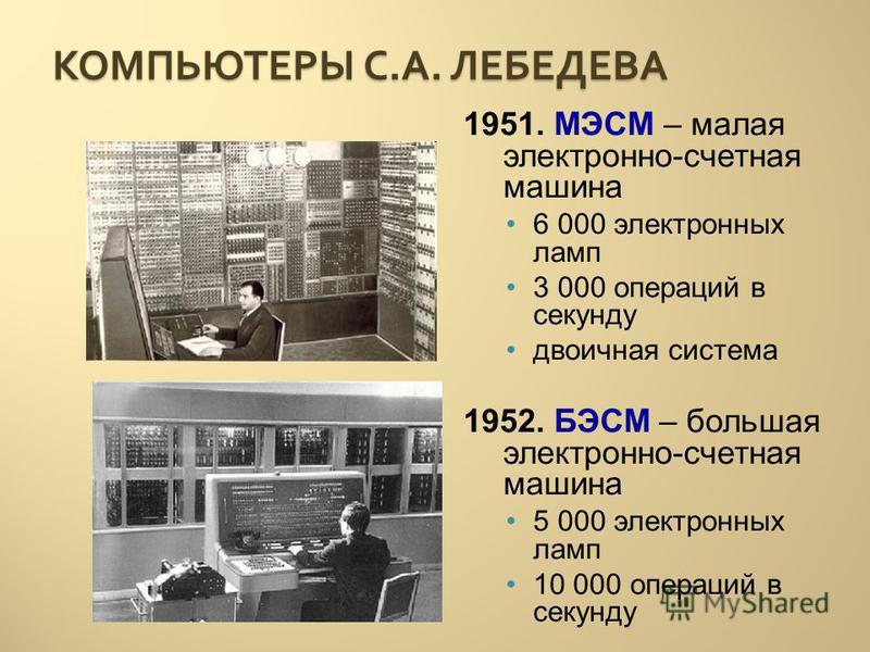 КОМПЬЮТЕРЫ С. А. ЛЕБЕДЕВА 1951. МЭСМ – малая электронно-счетная машина 6 000 электронных ламп 3 000 операций в секунду двоичная система 1952. БЭСМ – большая электронно-счетная машина 5 000 электронных ламп 10 000 операций в секунду