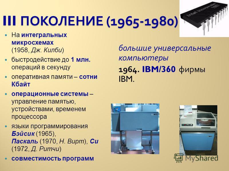 III ПОКОЛЕНИЕ (1965-1980) На интегральных микросхемах (1958, Дж. Килби) быстродействие до 1 млн. операций в секунду оперативная памяти – сотни Кбайт операционные системы – управление памятью, устройствами, временем процессора языки программирования Б