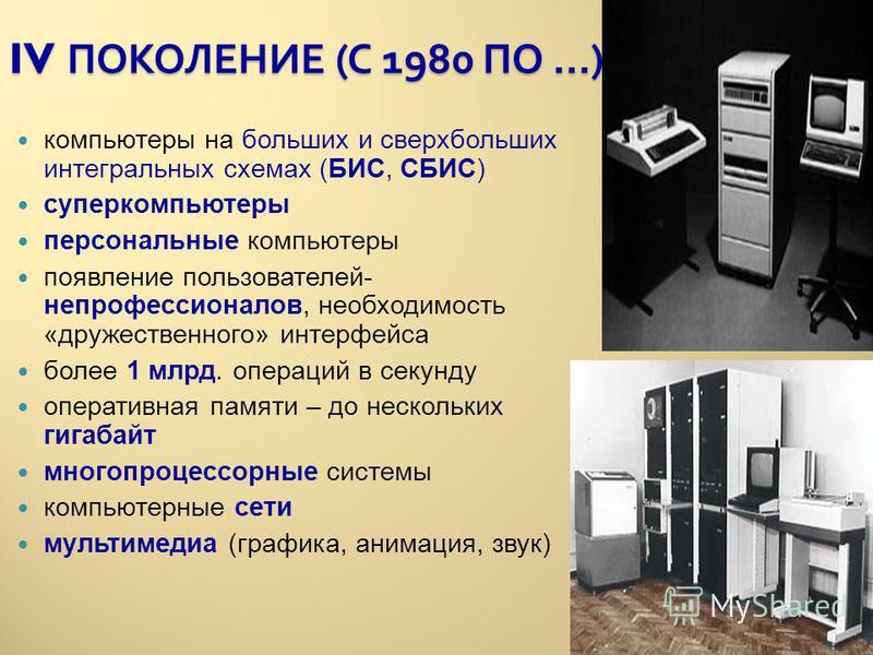 IV ПОКОЛЕНИЕ ( С 1980 ПО …) компьютеры на больших и сверхбольших интегральных схемах (БИС, СБИС) суперкомпьютеры персональные компьютеры появление пользователей- непрофессионалов, необходимость «дружественного» интерфейса более 1 млрд. операций в сек