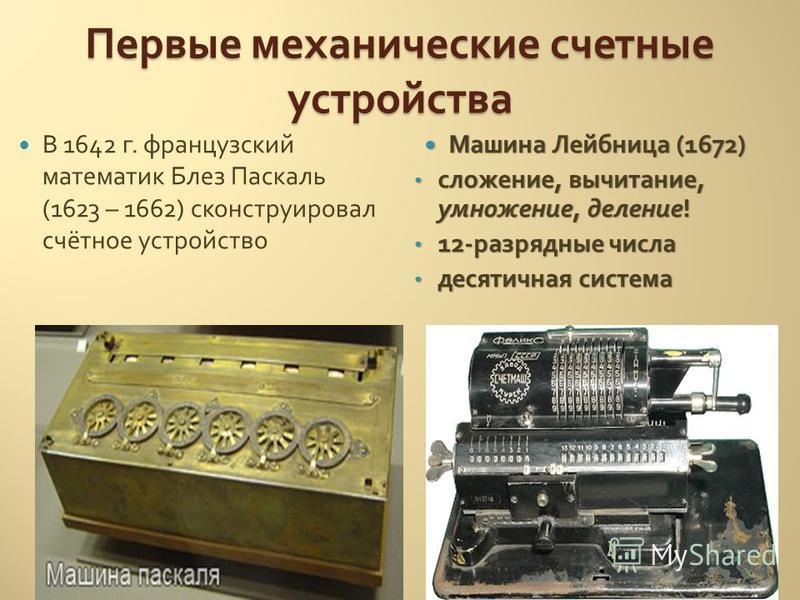 В 1642 г. французский математик Блез Паскаль (1623 – 1662) сконструировал счётное устройство Машина Лейбница (1672) сложение, вычитание, умножение, деление! 12-разрядные числа десятичная система Первые механические счетные устройства