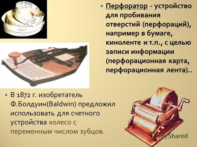 В 1872 г. изобретатель Ф. Болдуин (Baldwin) предложил использовать для счетного устройства колесо с переменным числом зубцов. Перфоратор - устройство для пробивания отверстий ( перфораций ), например в бумаге, киноленте и т. п., с целью записи информ