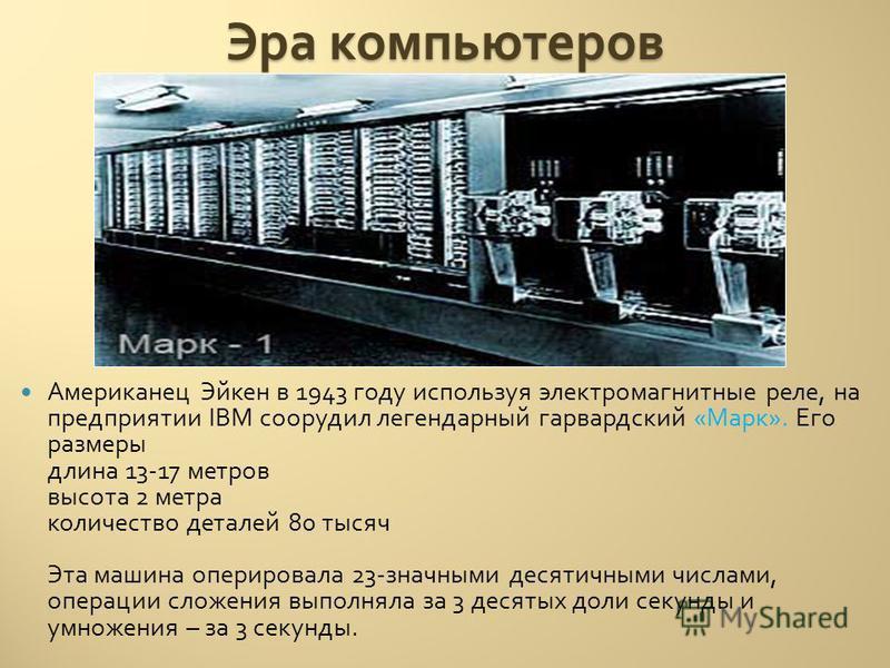 Эра компьютеров Американец Эйкен в 1943 году используя электромагнитные реле, на предприятии IBM соорудил легендарный гарвардский « Марк ». Его размеры длина 13-17 метров высота 2 метра количество деталей 80 тысяч Эта машина оперировала 23- значными