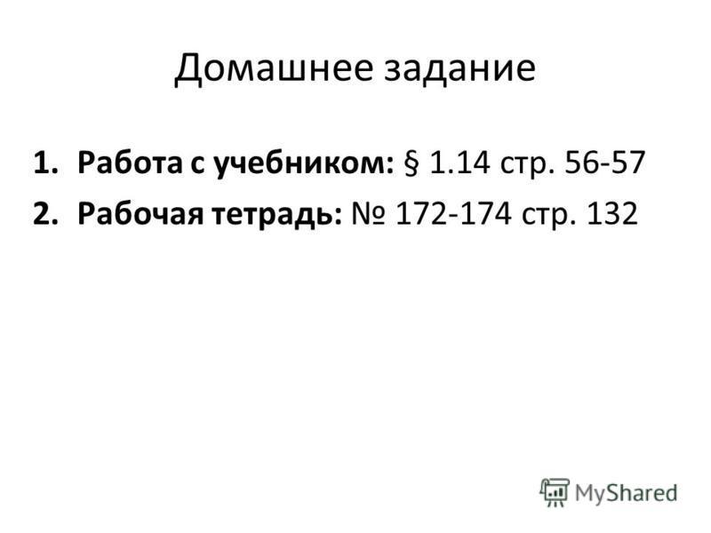 Домашнее задание 1. Работа с учебником: § 1.14 стр. 56-57 2. Рабочая тетрадь: 172-174 стр. 132