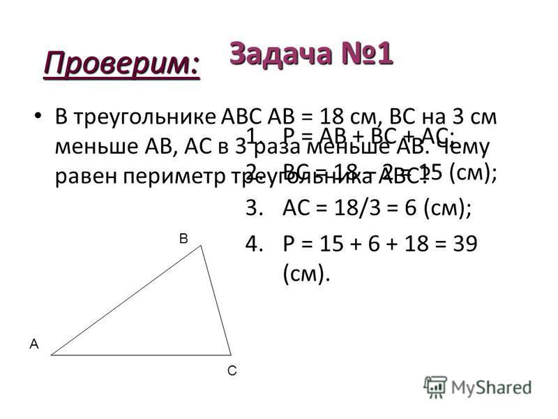 Задача 1 В треугольнике АBC АВ = 18 см, BC на 3 см меньше АВ, АC в 3 раза меньше АВ. Чему равен периметр треугольника АBC? A B C Проверим: 1. Р = АВ + ВС + АС; 2. ВС = 18 – 2 = 15 (см); 3. АС = 18/3 = 6 (см); 4. Р = 15 + 6 + 18 = 39 (см).