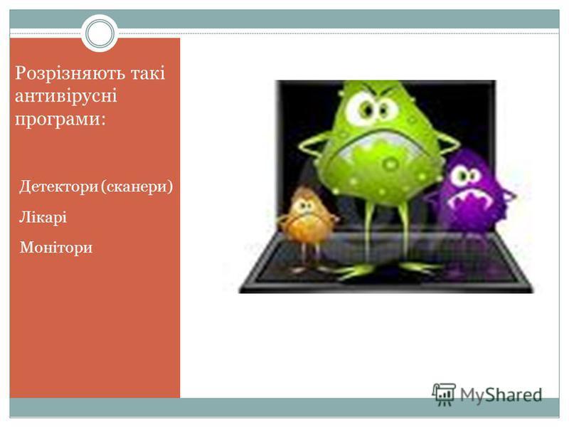 Розрізняють такі антивірусні програми: Детектори (сканери) Лікарі Монітори