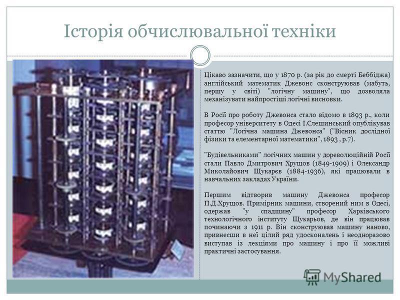 Історія обчислювальної техніки Цiкаво зазначити, що у 1870 р. (за рiк до смертi Беббiджа) англiйський математик Джевонс сконструював (мабуть, першу у свiтi)