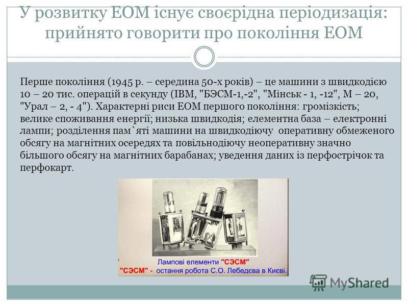 У розвитку ЕОМ існує своєрідна періодизація: прийнято говорити про покоління ЕОМ Перше покоління (1945 р. – середина 50-х років) – це машини з швидкодією 10 – 20 тис. операцій в секунду (ІВМ,