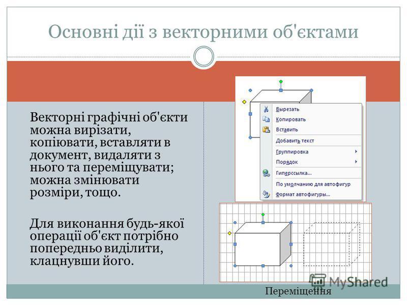 Векторні графічні об'єкти можна вирізати, копіювати, вставляти в документ, видаляти з нього та переміщувати; можна змінювати розміри, тощо. Для виконання будь-якої операції об'єкт потрібно попередньо виділити, клацнувши його. Основні дії з векторними