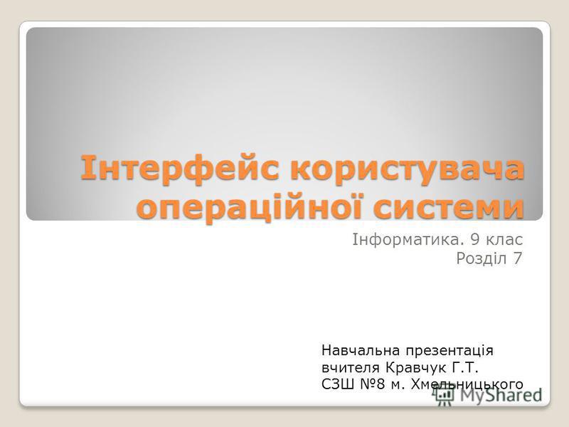 Інтерфейс користувача операційної системи Інформатика. 9 клас Розділ 7 Навчальна презентація вчителя Кравчук Г.Т. СЗШ 8 м. Хмельницького