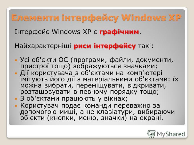 Елементи інтерфейсу Windows XP графічним Інтерфейс Windows XP є графічним. риси інтерфейсу Найхарактерніші риси інтерфейсу такі: Усі об'єкти ОС (програми, файли, документи, пристрої тощо) зображуються значками; Дії користувача з об'єктами на комп'юте