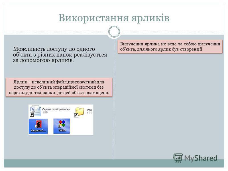 Використання ярликів Можливість доступу до одного об'єкта з різних папок реалізується за допомогою ярликів. Ярлик – невеликий файл,призначений для доступу до об'єкта операційної системи без переходу до тієї папки, де цей об'єкт розміщено. Вилучення я