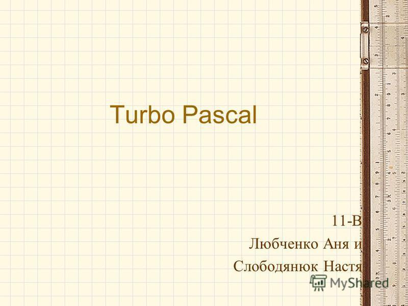 Turbo Pascal 11-В Любченко Аня и Слободянюк Настя