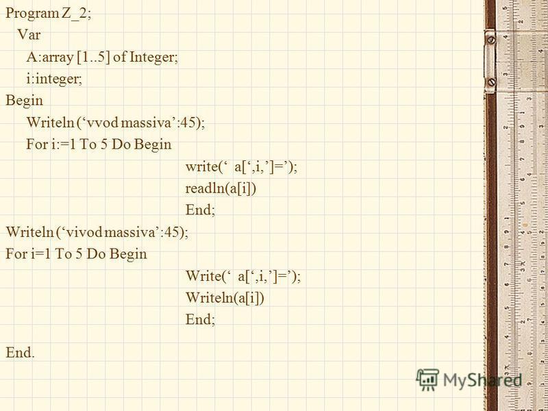 Program Z_2; Var A:array [1..5] of Integer; i:integer; Begin Writeln (vvod massiva:45); For i:=1 To 5 Do Begin write( a[,i,]=); readln(a[i]) End; Writeln (vivod massiva:45); For i=1 To 5 Do Begin Write( a[,i,]=); Writeln(a[i]) End; End.