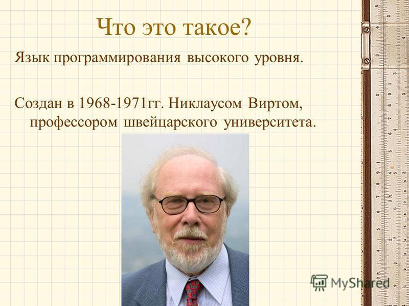 Что это такое? Язык программирования высокого уровня. Создан в 1968-1971 гг. Никлаусом Виртом, профессором швейцарского университета.