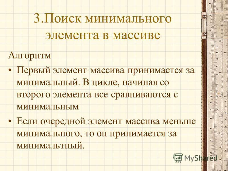 3. Поиск минимального элемента в массиве Алгоритм Первый элемент массива принимается за минимальный. В цикле, начиная со второго элемента все сравниваются с минимальным Если очередной элемент массива меньше минимального, то он принимается за минималь