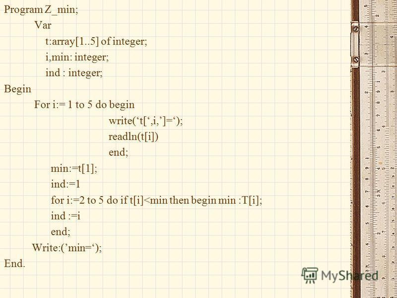 Program Z_min; Var t:array[1..5] of integer; i,min: integer; ind : integer; Begin For i:= 1 to 5 do begin write(t[,i,]=); readln(t[i]) end; min:=t[1]; ind:=1 for i:=2 to 5 do if t[i]<min then begin min :T[i]; ind :=i end; Write:(min=); End.