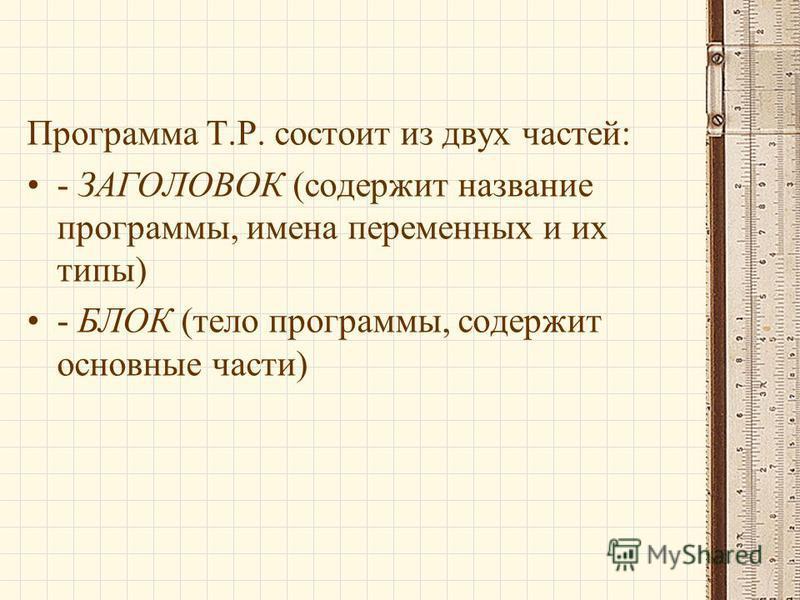 Программа Т.Р. состоит из двух частей: - ЗАГОЛОВОК (содержит название программы, имена переменных и их типы) - БЛОК (тело программы, содержит основные части)