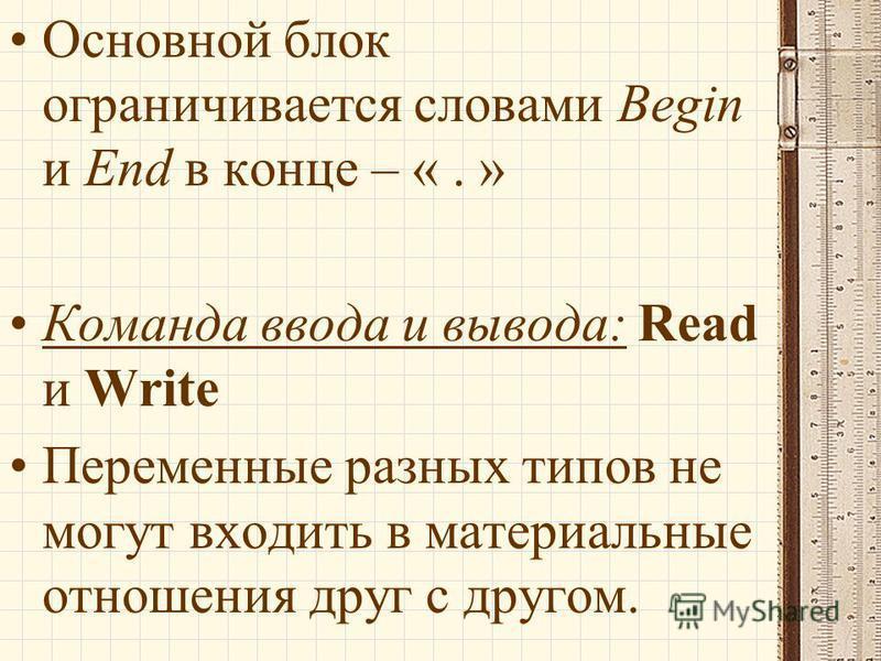 Основной блок ограничивается словами Begin и End в конце – «. » Команда ввода и вывода: Read и Write Переменные разных типов не могут входить в материальные отношения друг с другом.