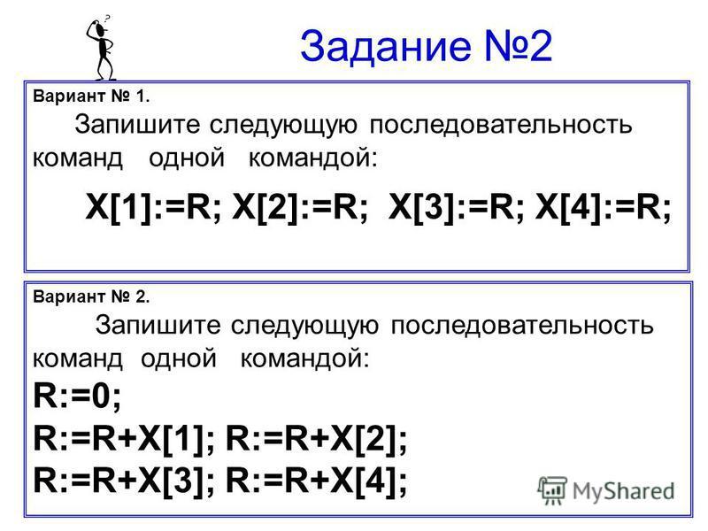 Вариант 1. Запишите следующую последовательность команд одной командой: X[1]:=R; X[2]:=R; X[3]:=R; X[4]:=R; Задание 2 Вариант 2. Запишите следующую последовательность команд одной командой: R:=0; R:=R+X[1]; R:=R+X[2]; R:=R+X[3]; R:=R+X[4];