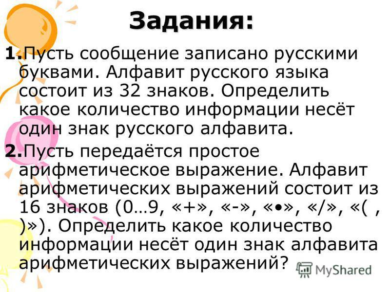 Задания: 1. Пусть сообщение записано русскими буквами. Алфавит русского языка состоит из 32 знаков. Определить какое количество информации несёт один знак русского алфавита. 2. Пусть передаётся простое арифметическое выражение. Алфавит арифметических