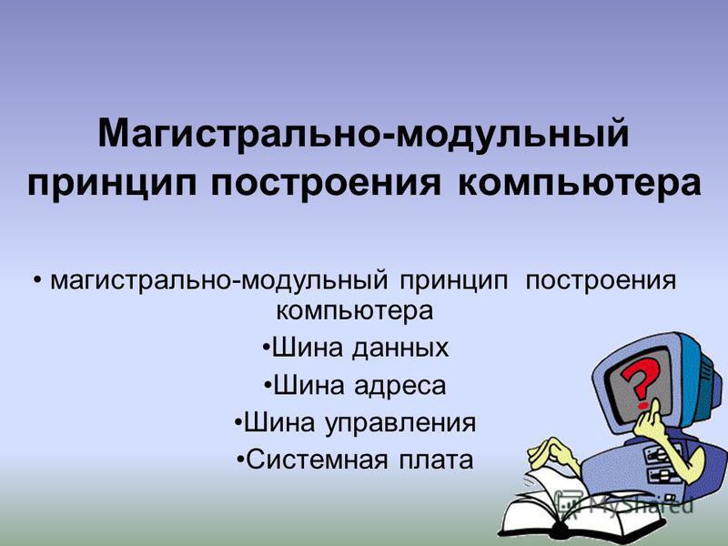 Магистрально-модульный принцип построения компьютера магистрально-модульный принцип построения компьютера Шина данных Шина адреса Шина управления Системная плата