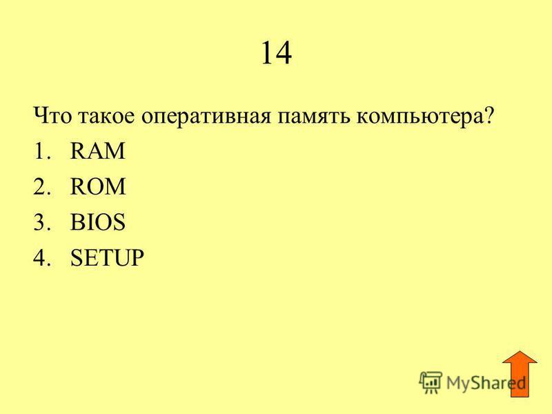 14 Что такое оперативная память компьютера? 1. RAM 2. ROM 3. BIOS 4.SETUP