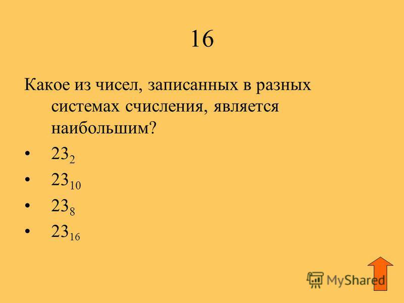 16 Какое из чисел, записанных в разных системах счисления, является наибольшим? 23 2 23 10 23 8 23 16
