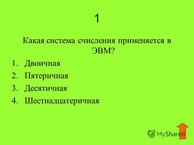 1 Какая система счисления применяется в ЭВМ? 1. Двоичная 2. Пятеричная 3. Десятичная 4.Шестнадцатеричная