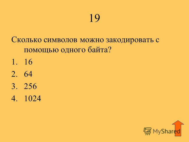 19 Сколько символов можно закодировать с помощью одного байта? 1.16 2.64 3.256 4.1024