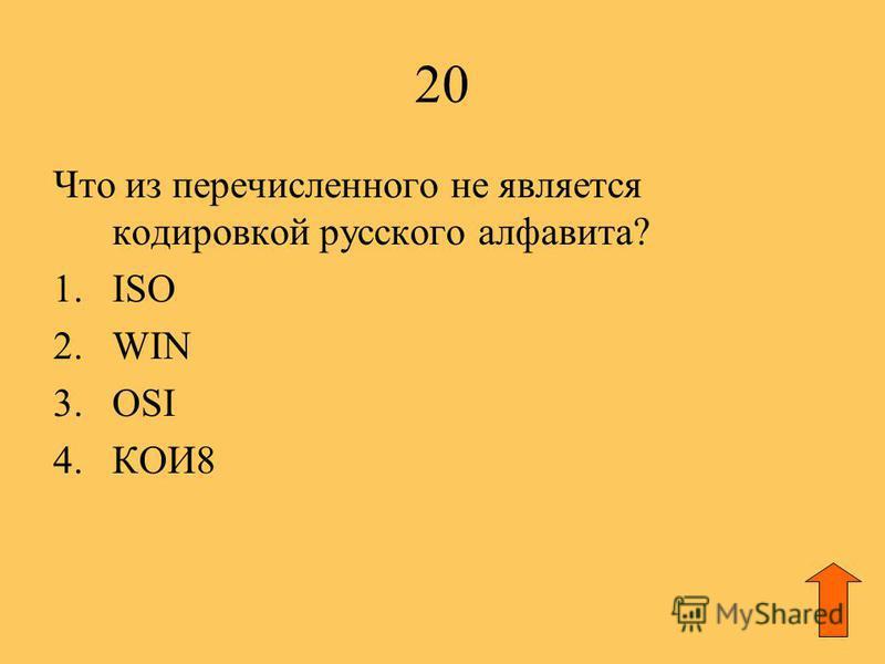 20 Что из перечисленного не является кодировкой русского алфавита? 1. ISO 2. WIN 3. OSI 4.КОИ8