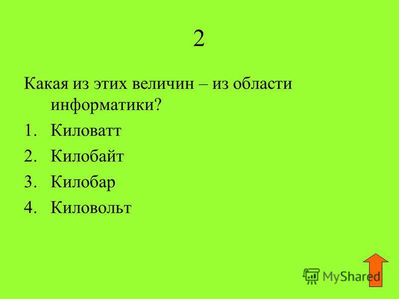 2 Какая из этих величин – из области информатики? 1. Киловатт 2. Килобайт 3. Килобар 4.Киловольт