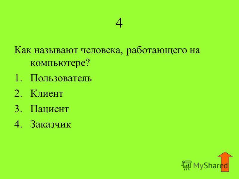4 Как называют человека, работающего на компьютере? 1. Пользователь 2. Клиент 3. Пациент 4.Заказчик